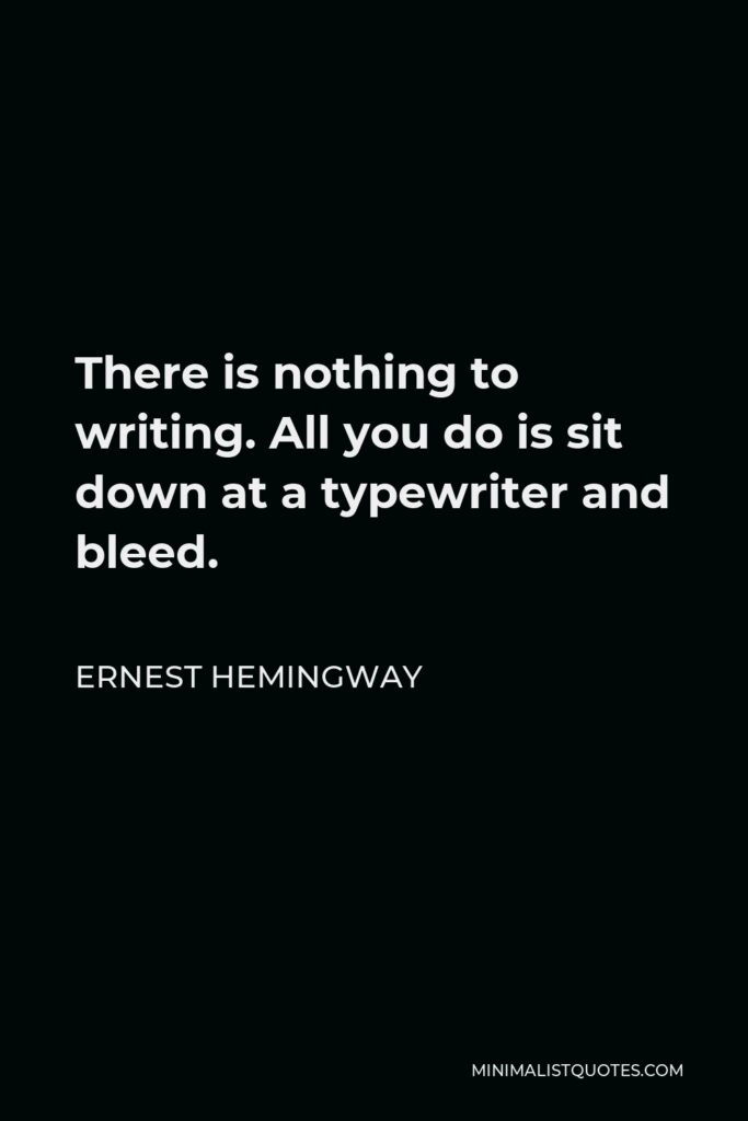 Ernest Hemingway Quote - There is nothing to writing. All you do is sit down at a typewriter and bleed.