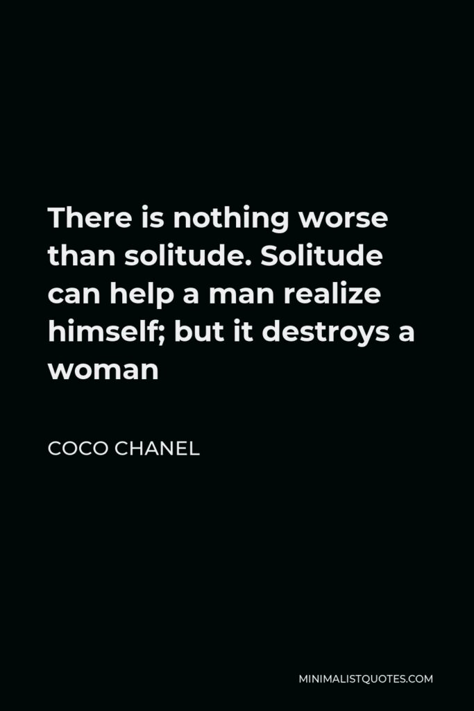 Coco Chanel Quote - There is nothing worse than solitude. Solitude can help a man realize himself; but it destroys a woman