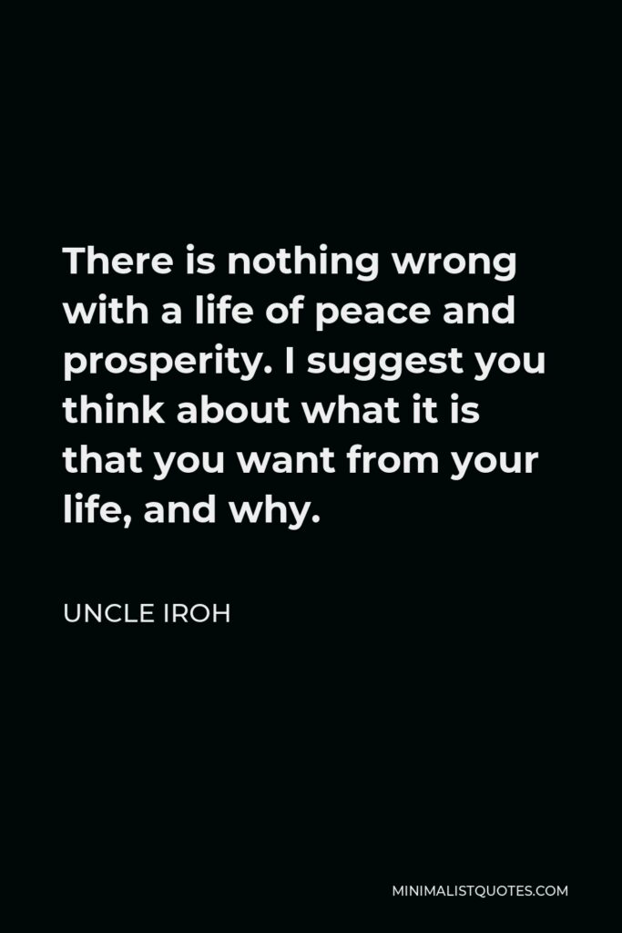Uncle Iroh Quote - There is nothing wrong with a life of peace and prosperity. I suggest you think about what it is that you want from your life, and why.
