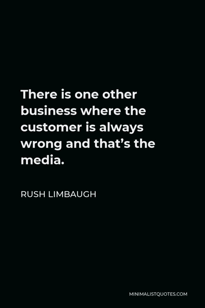 Rush Limbaugh Quote - There is one other business where the customer is always wrong and that's the media.