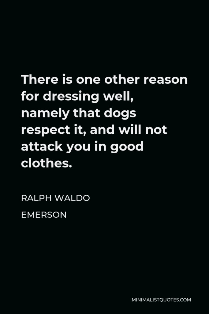 Ralph Waldo Emerson Quote - There is one other reason for dressing well, namely that dogs respect it, and will not attack you in good clothes.