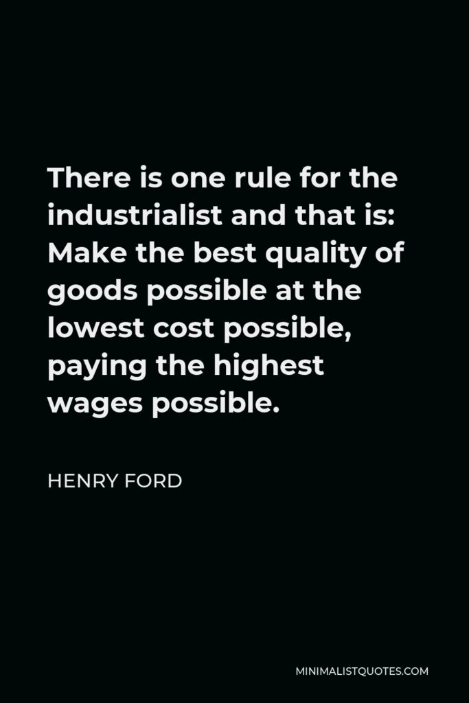 Henry Ford Quote - There is one rule for the industrialist and that is: Make the best quality of goods possible at the lowest cost possible, paying the highest wages possible.