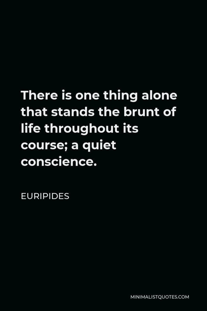 Euripides Quote - There is one thing alone that stands the brunt of life throughout its course; a quiet conscience.