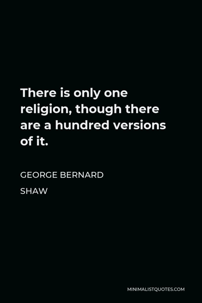 George Bernard Shaw Quote - There is only one religion, though there are a hundred versions of it.