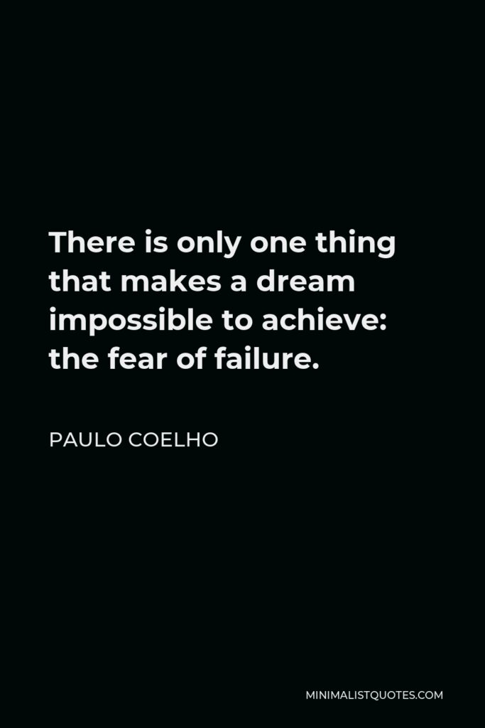 Paulo Coelho Quote - There is only one thing that makes a dream impossible to achieve: the fear of failure.