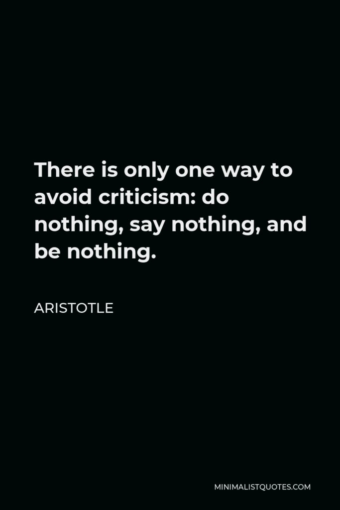 Aristotle Quote - There is only one way to avoid criticism: do nothing, say nothing, and be nothing.