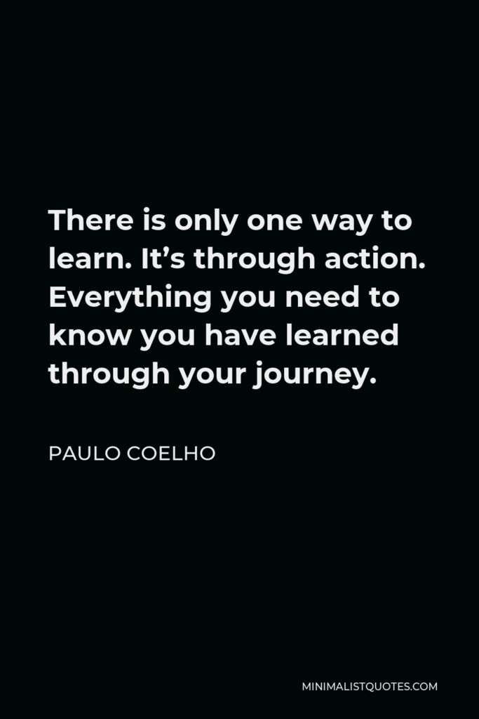 Paulo Coelho Quote - There is only one way to learn. It's through action. Everything you need to know you have learned through your journey.