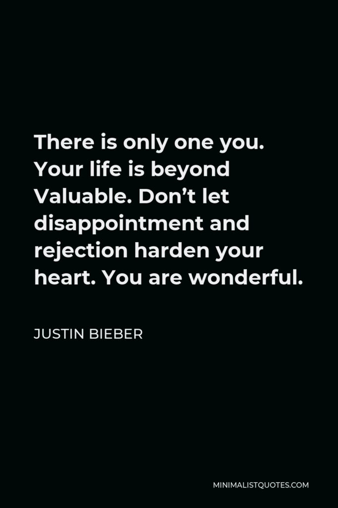 Justin Bieber Quote - There is only one you. Your life is beyond Valuable. Don't let disappointment and rejection harden your heart. You are wonderful.