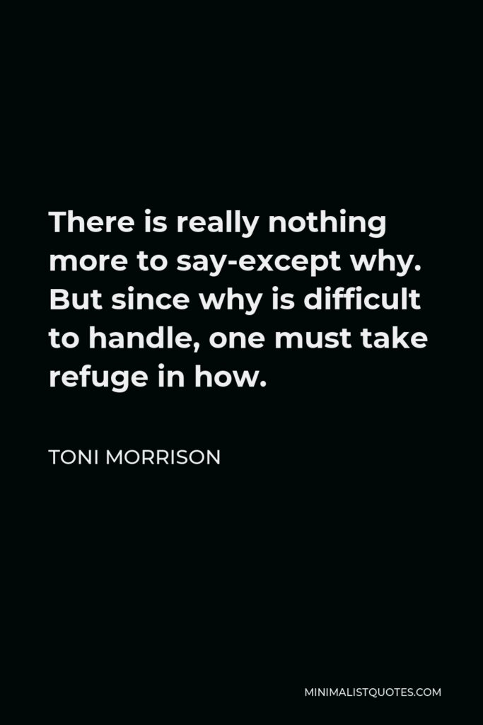 Toni Morrison Quote - There is really nothing more to say-except why. But since why is difficult to handle, one must take refuge in how.