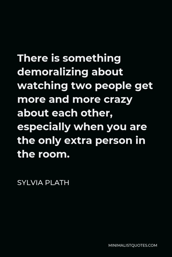 Sylvia Plath Quote - There is something demoralizing about watching two people get more and more crazy about each other, especially when you are the only extra person in the room.