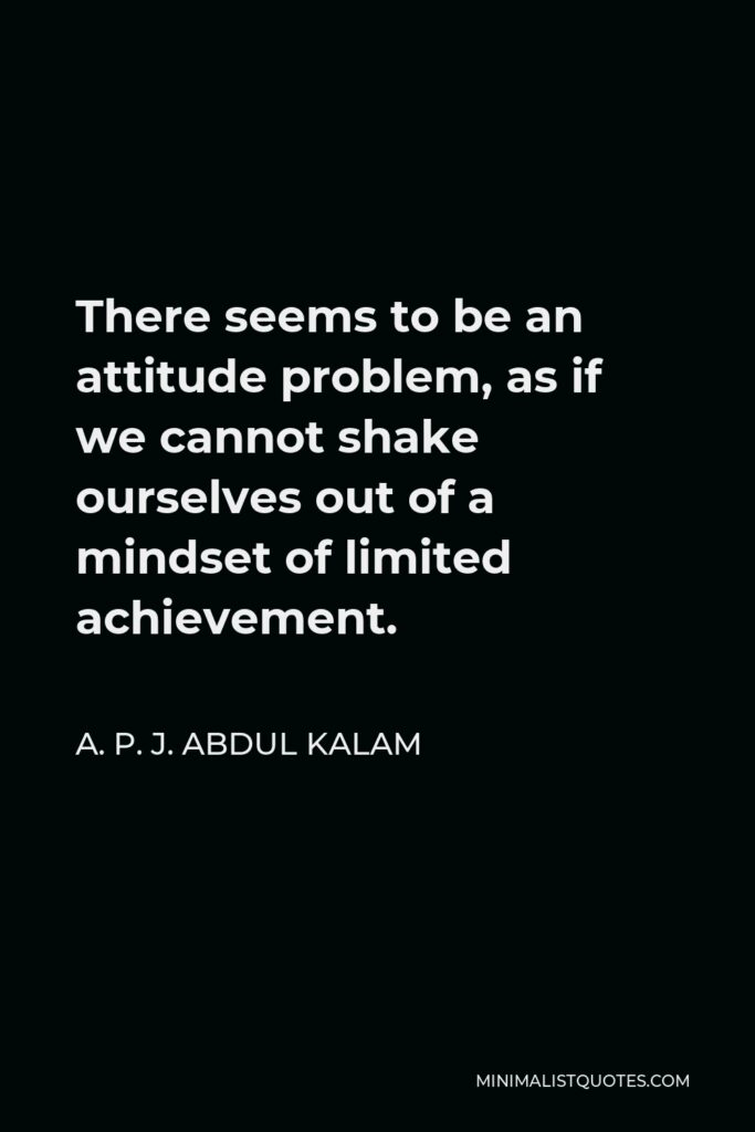 A. P. J. Abdul Kalam Quote - There seems to be an attitude problem, as if we cannot shake ourselves out of a mindset of limited achievement.