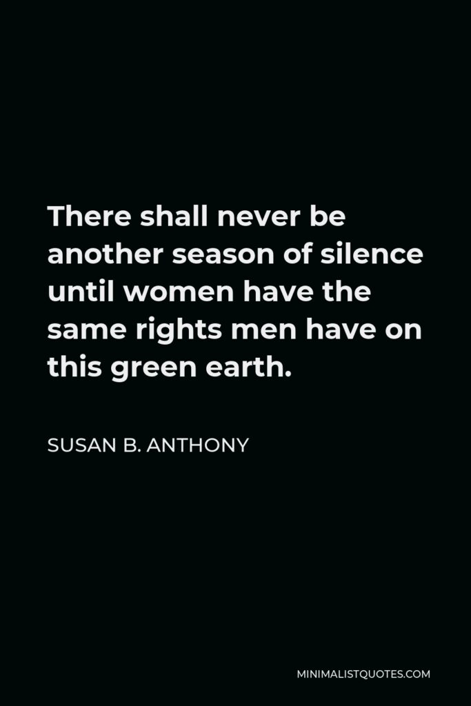 Susan B. Anthony Quote - There shall never be another season of silence until women have the same rights men have on this green earth.