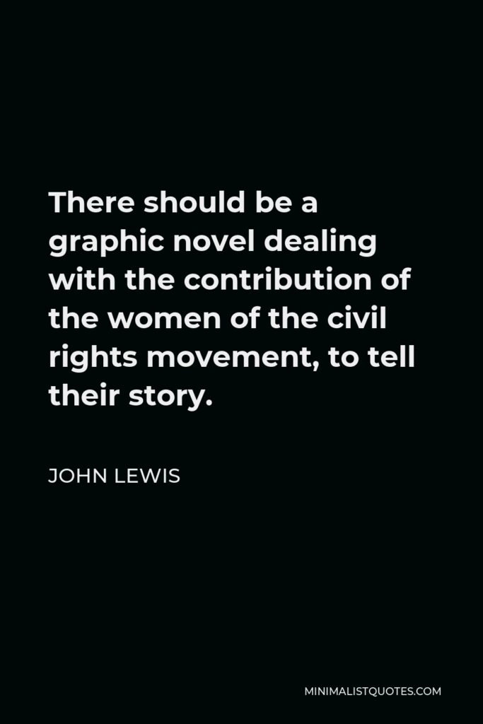 John Lewis Quote - There should be a graphic novel dealing with the contribution of the women of the civil rights movement, to tell their story.