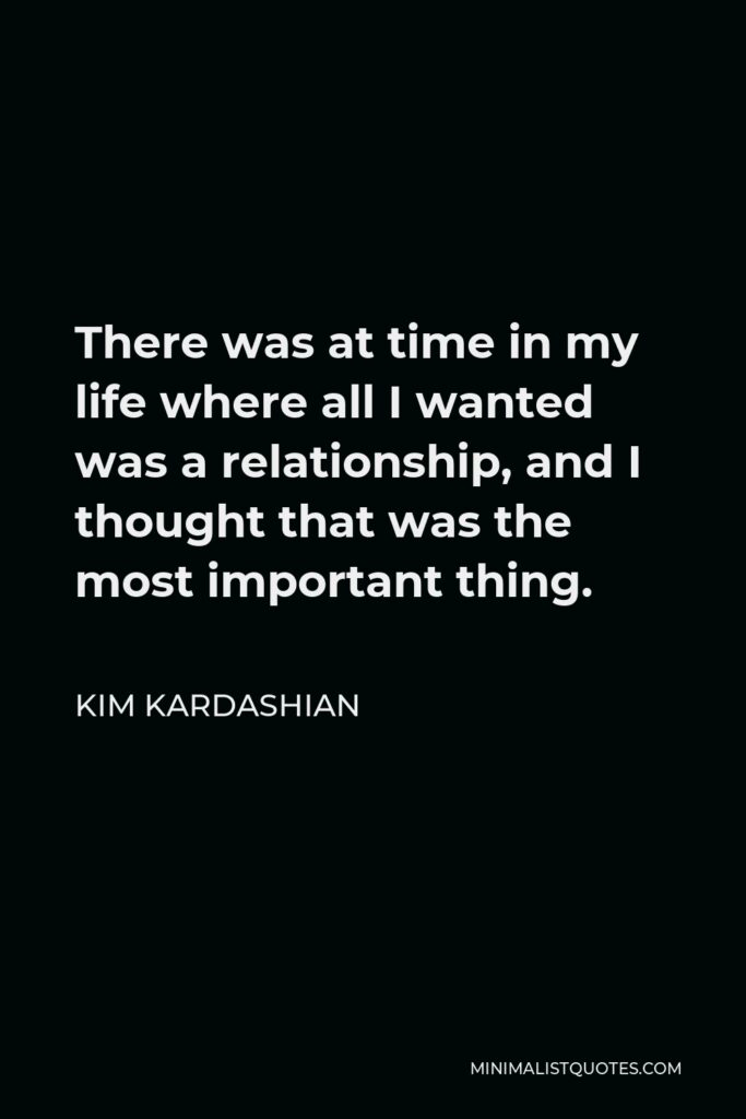 Kim Kardashian Quote - There was at time in my life where all I wanted was a relationship, and I thought that was the most important thing.