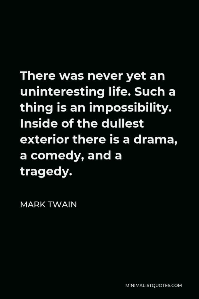 Mark Twain Quote - There was never yet an uninteresting life. Such a thing is an impossibility. Inside of the dullest exterior there is a drama, a comedy, and a tragedy.
