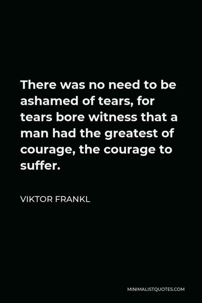 Viktor Frankl Quote - There was no need to be ashamed of tears, for tears bore witness that a man had the greatest of courage, the courage to suffer.