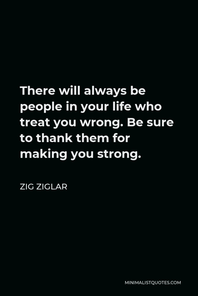 Zig Ziglar Quote - There will always be people in your life who treat you wrong. Be sure to thank them for making you strong.