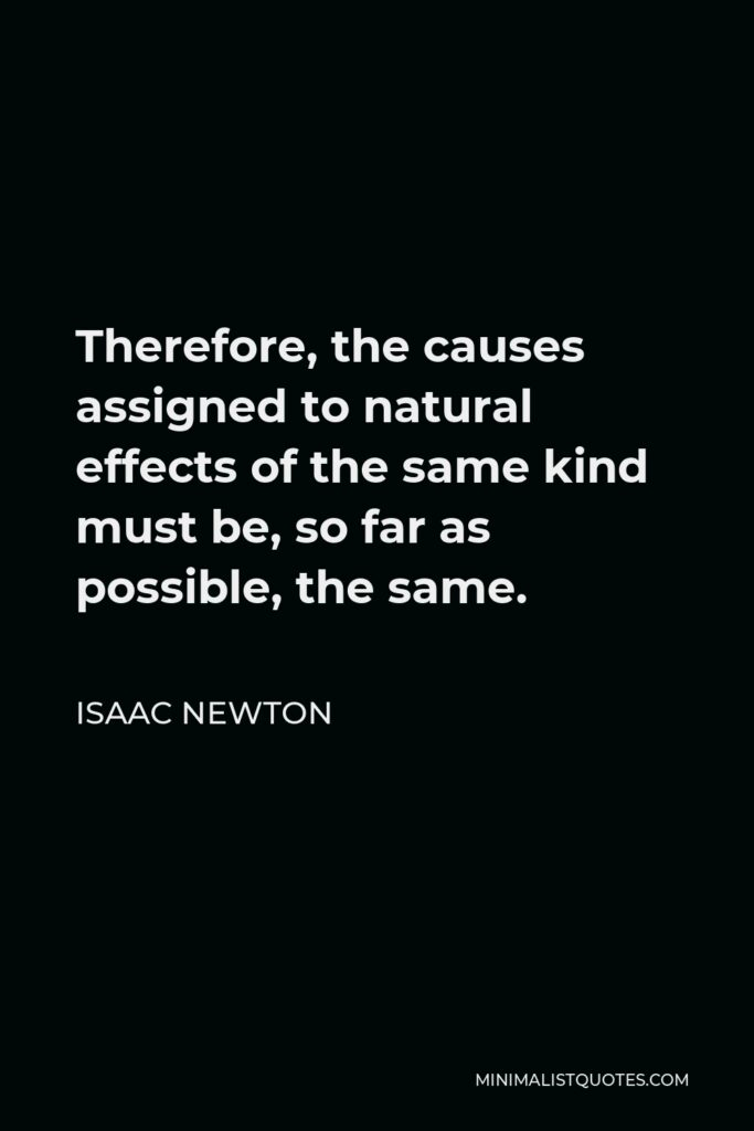 Isaac Newton Quote - Therefore, the causes assigned to natural effects of the same kind must be, so far as possible, the same.