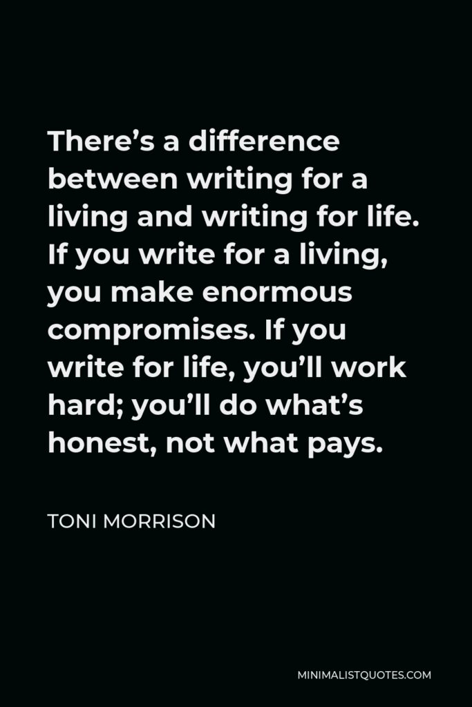 Toni Morrison Quote - There's a difference between writing for a living and writing for life. If you write for a living, you make enormous compromises. If you write for life, you'll work hard; you'll do what's honest, not what pays.
