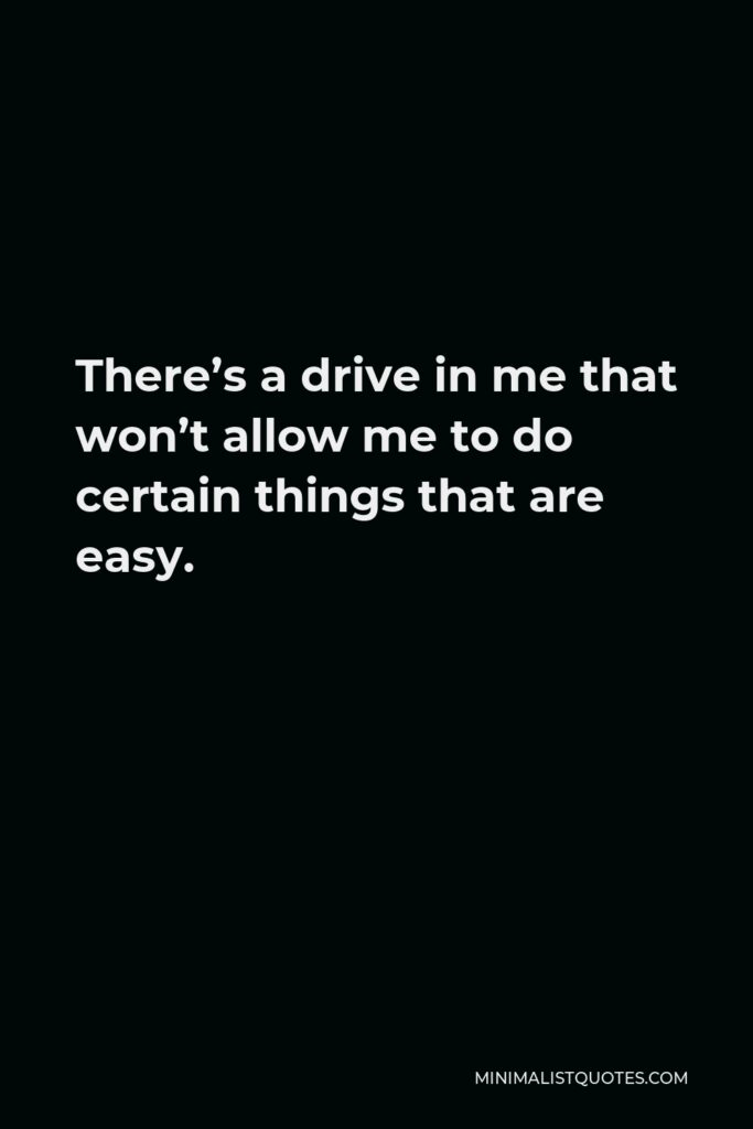 Johnny Depp Quote - There's a drive in me that won't allow me to do certain things that are easy.