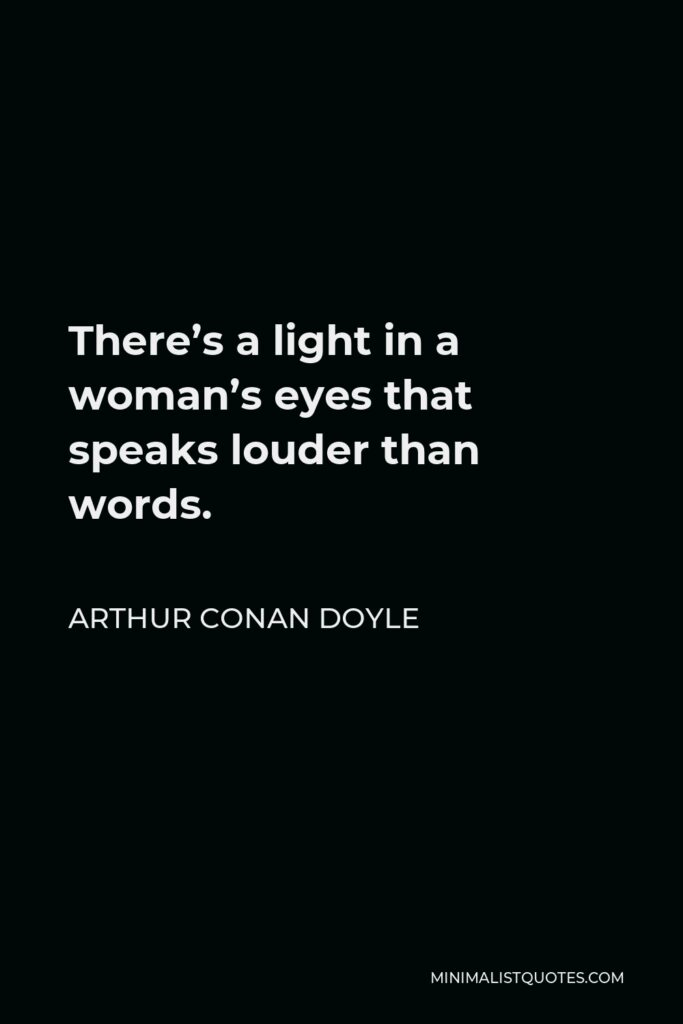 Arthur Conan Doyle Quote - There's a light in a woman's eyes that speaks louder than words.