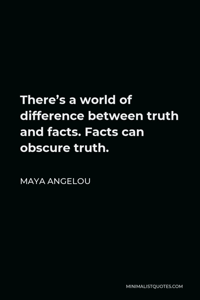 Maya Angelou Quote - There's a world of difference between truth and facts. Facts can obscure truth.