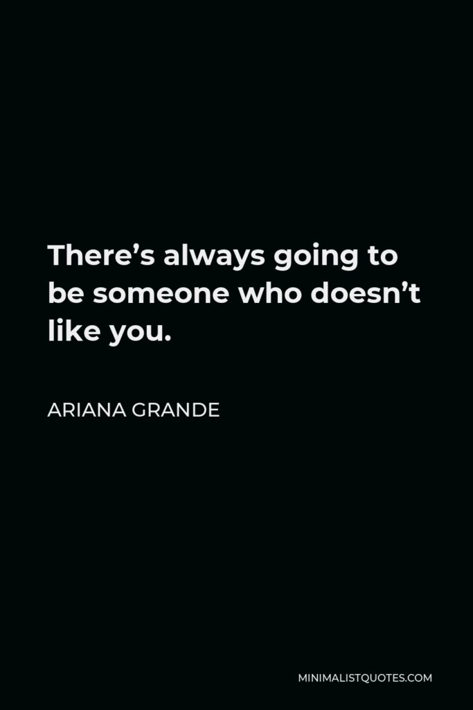 Ariana Grande Quote - There's always going to be someone who doesn't like you.