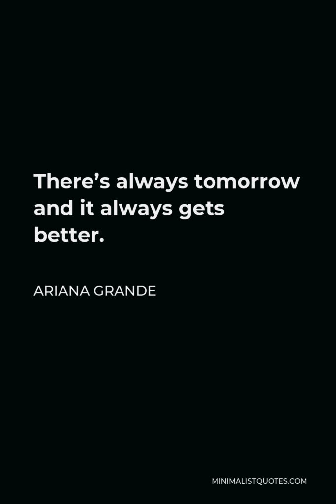 Ariana Grande Quote - There's always tomorrow and it always gets better.
