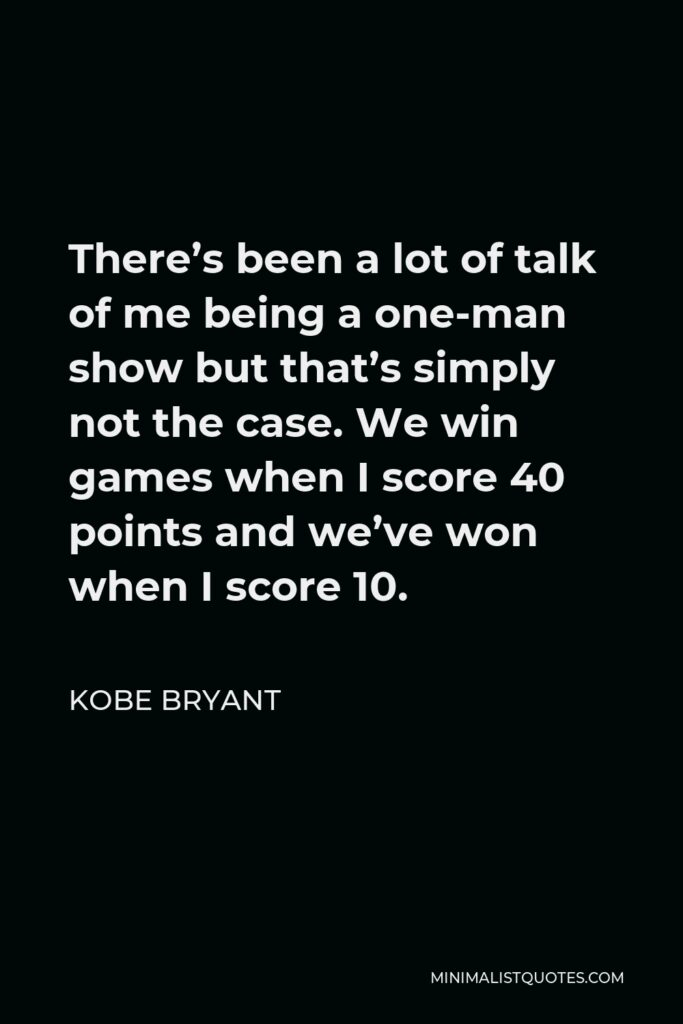 Kobe Bryant Quote - There's been a lot of talk of me being a one-man show but that's simply not the case. We win games when I score 40 points and we've won when I score 10.