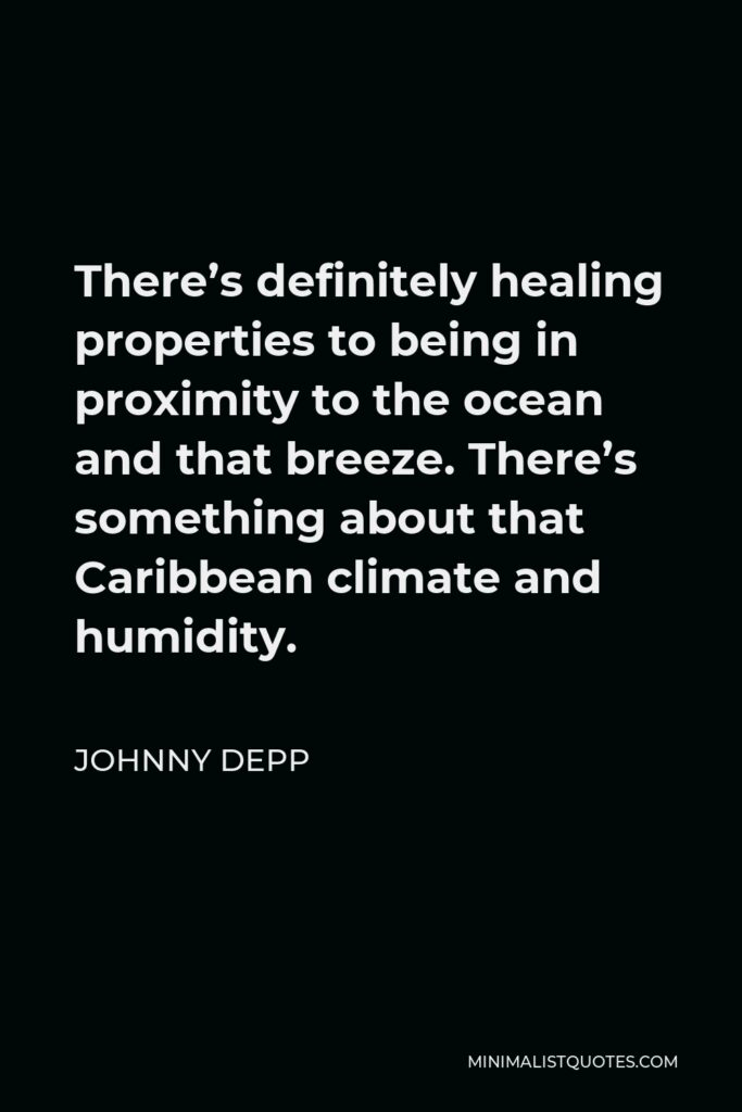 Johnny Depp Quote - There's definitely healing properties to being in proximity to the ocean and that breeze. There's something about that Caribbean climate and humidity.