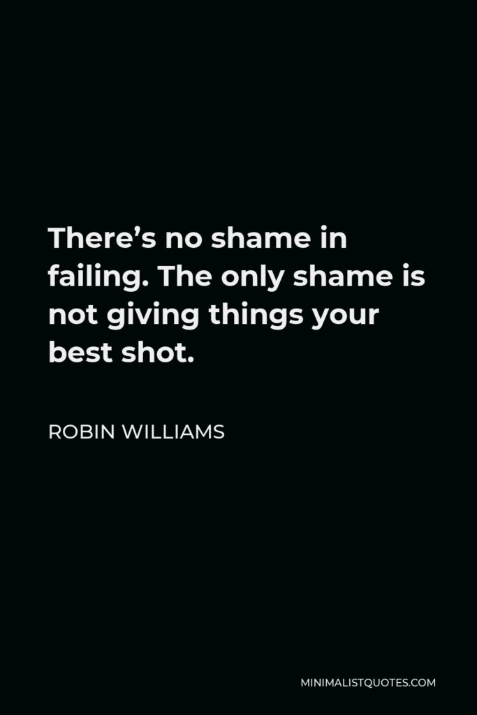 Robin Williams Quote - There's no shame in failing. The only shame is not giving things your best shot.