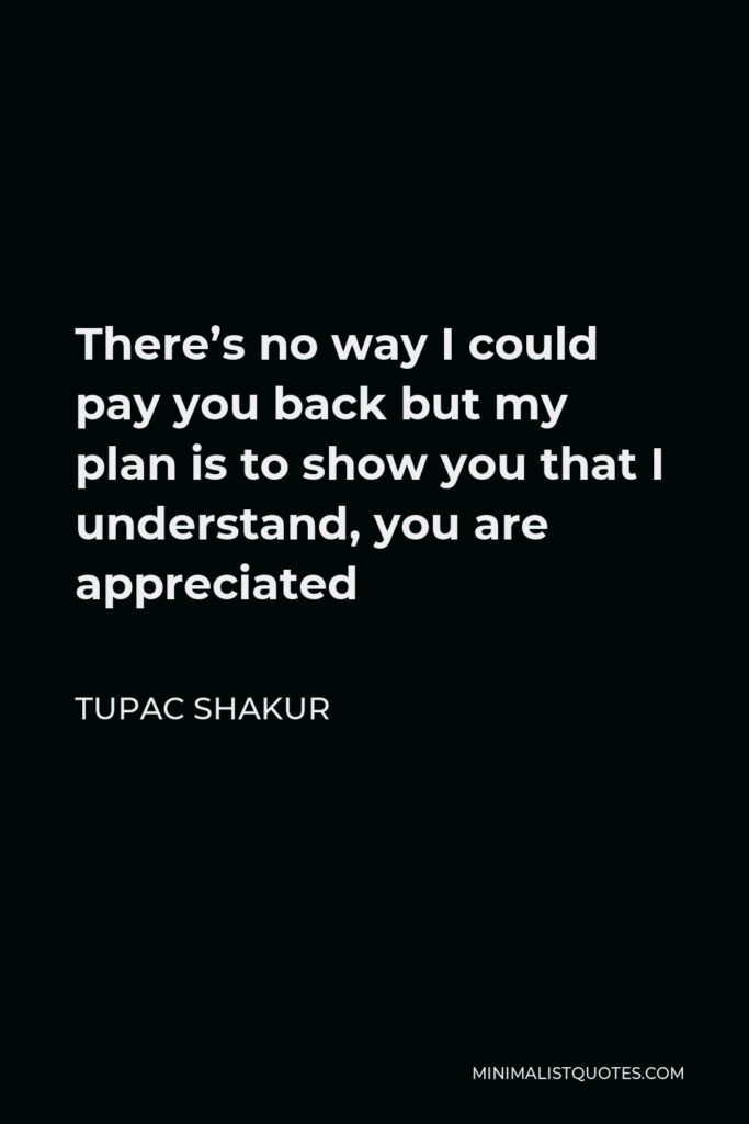 Tupac Shakur Quote - There's no way I could pay you back but my plan is to show you that I understand, you are appreciated