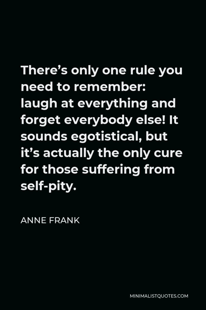 Annie Frank Quote: There's only one rule you need to remember: laugh at everything and forget everybody else! It sounds egotistical, but it's actually the only cure for those suffering from self-pity.