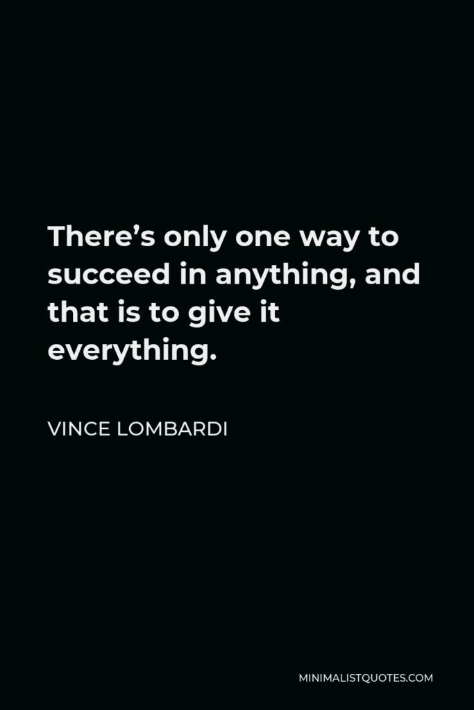 Vince Lombardi Quote - There's only one way to succeed in anything, and that is to give it everything.