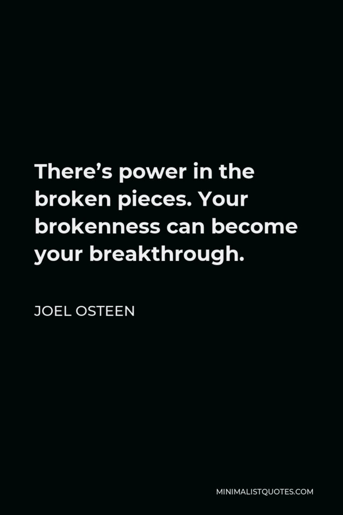 Joel Osteen Quote - There's power in the broken pieces. Your brokenness can become your breakthrough.