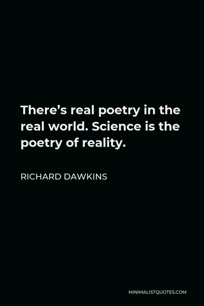 Richard Dawkins Quote - There's real poetry in the real world. Science is the poetry of reality.