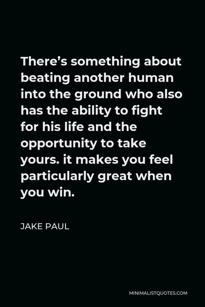 Jake Paul Quote - There's something about beating another human into the ground who also has the ability to fight for his life and the opportunity to take yours. it makes you feel particularly great when you win.