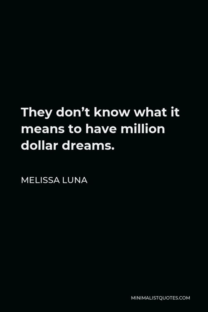 Melissa Luna Quote - They don't know what it means to have million dollar dreams.