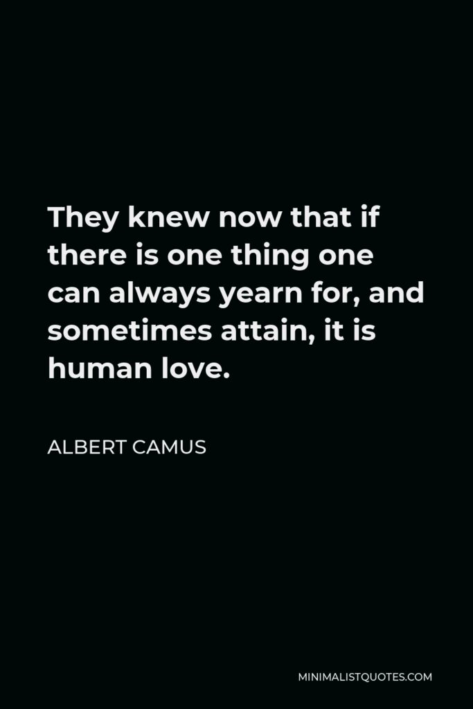 Albert Camus Quote - They knew now that if there is one thing one can always yearn for, and sometimes attain, it is human love.
