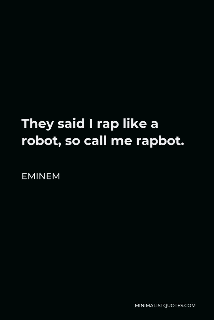 Eminem Quote - They said I rap like a robot, so call me rapbot.