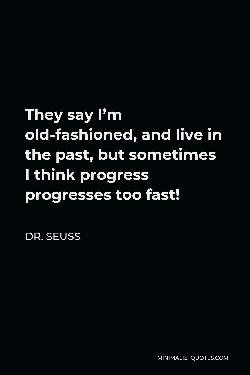 Dr. Seuss Quote - They say I'm old-fashioned, and live in the past, but sometimes I think progress progresses too fast!
