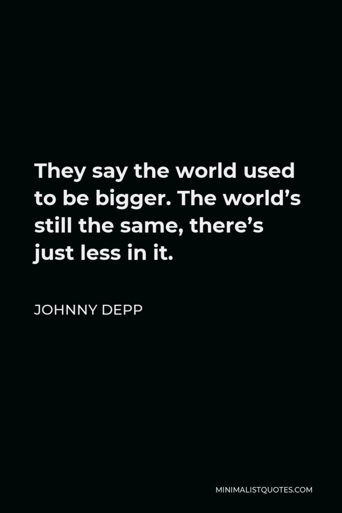 Johnny Depp Quote - They say the world used to be bigger. The world's still the same, there's just less in it.