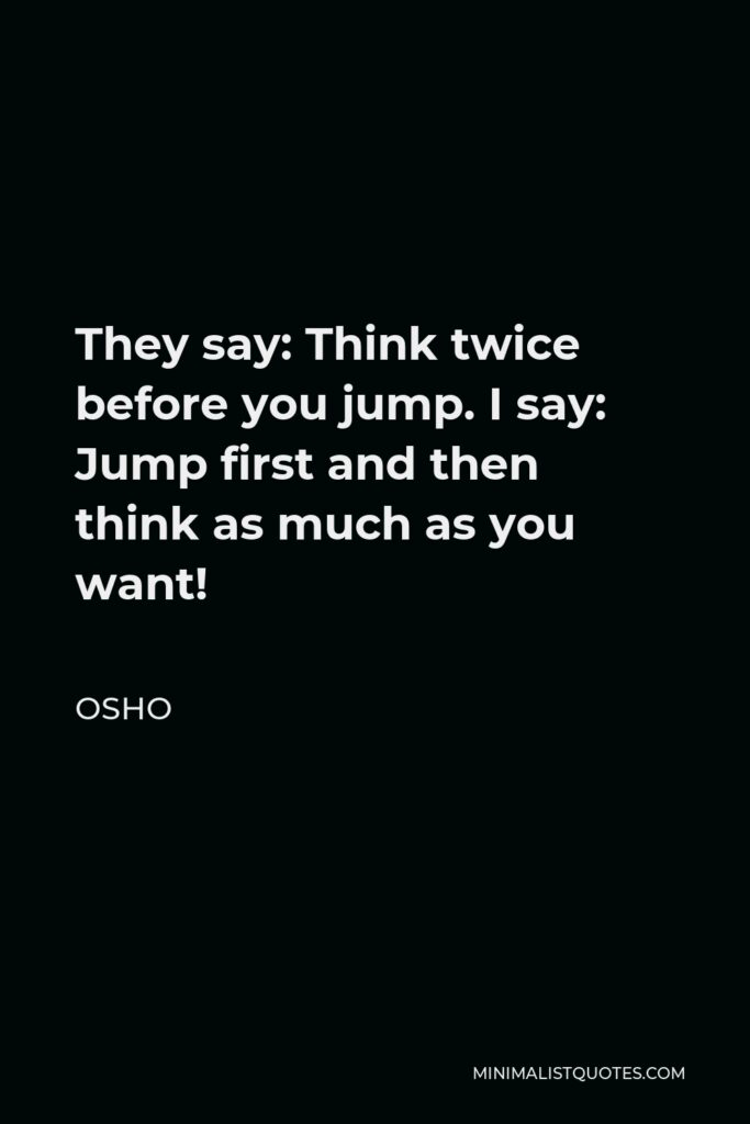 Osho Quote - They say: Think twice before you jump. I say: Jump first and then think as much as you want!