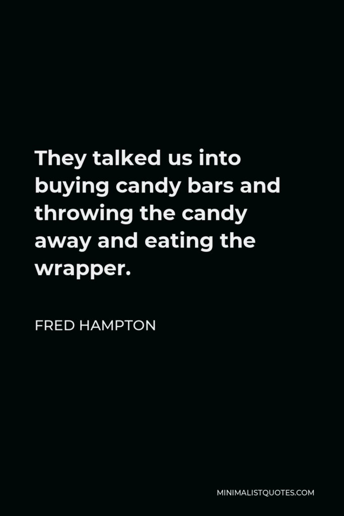 Fred Hampton Quote - They talked us into buying candy bars and throwing the candy away and eating the wrapper.