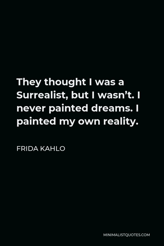 Frida Kahlo Quote - They thought I was a Surrealist, but I wasn't. I never painted dreams. I painted my own reality.