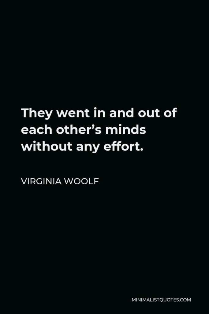 Virginia Woolf Quote - They went in and out of each other's minds without any effort.
