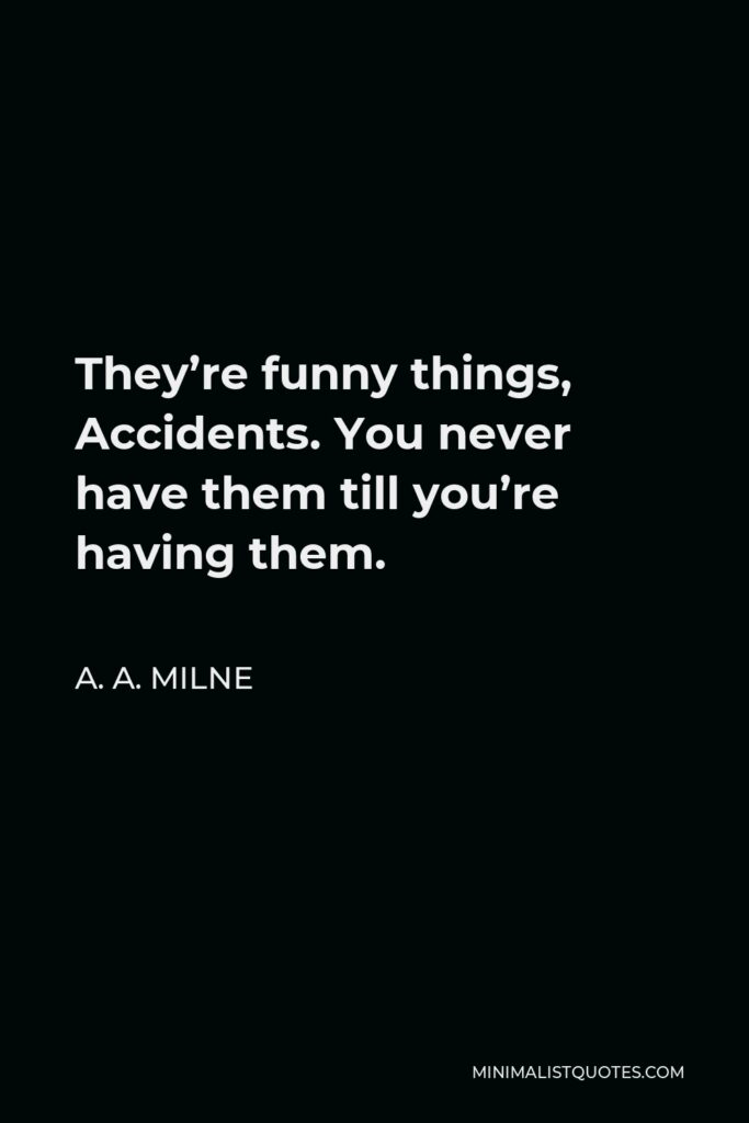 A. A. Milne Quote - They're funny things, Accidents. You never have them till you're having them.