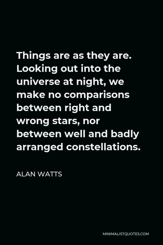 Alan Watts Quote - Things are as they are. Looking out into the universe at night, we make no comparisons between right and wrong stars, nor between well and badly arranged constellations.