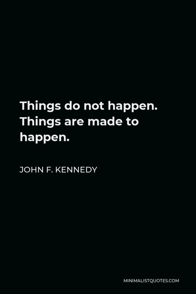 John F. Kennedy Quote - Things do not happen. Things are made to happen.