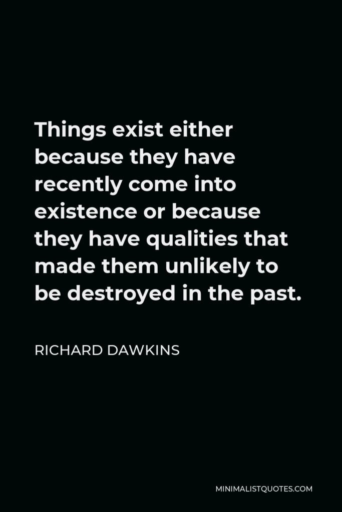 Richard Dawkins Quote - Things exist either because they have recently come into existence or because they have qualities that made them unlikely to be destroyed in the past.